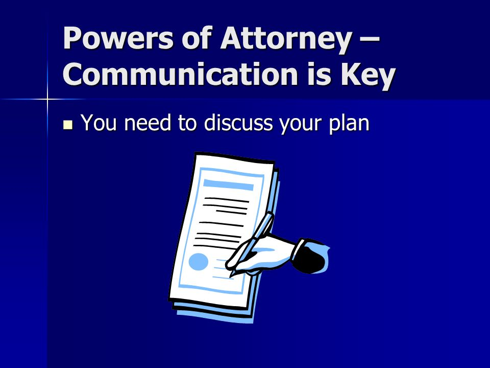 Powers of Attorney – Communication is Key You need to discuss your plan You need to discuss your plan