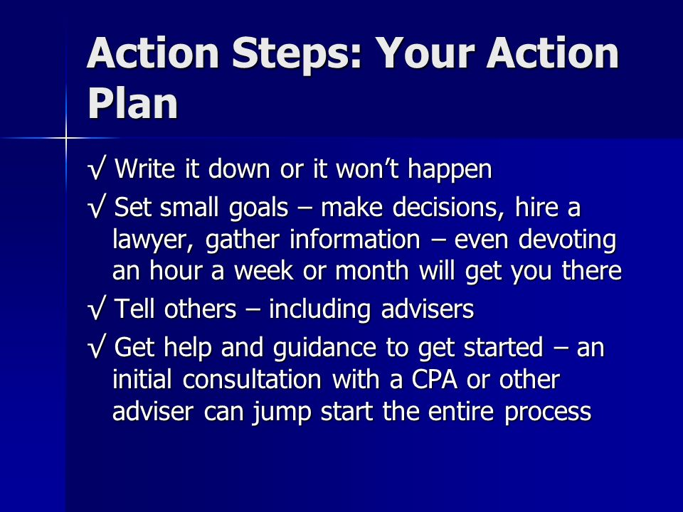 Action Steps: Your Action Plan Write it down or it wont happen Write it down or it wont happen Set small goals – make decisions, hire a lawyer, gather information – even devoting an hour a week or month will get you there Set small goals – make decisions, hire a lawyer, gather information – even devoting an hour a week or month will get you there Tell others – including advisers Tell others – including advisers Get help and guidance to get started – an initial consultation with a CPA or other adviser can jump start the entire process Get help and guidance to get started – an initial consultation with a CPA or other adviser can jump start the entire process
