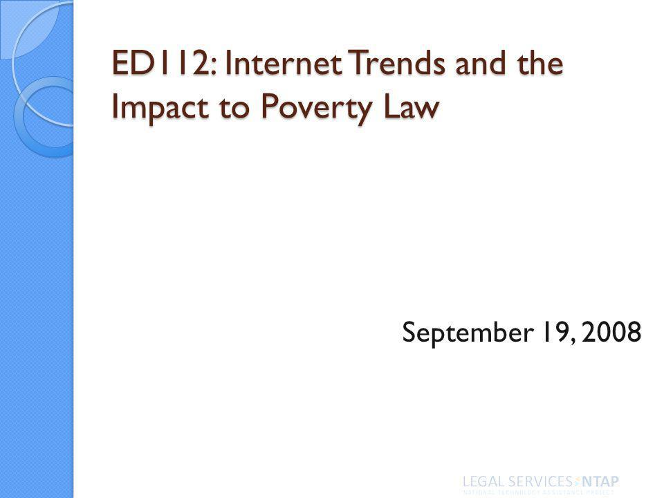 ED112: Internet Trends and the Impact to Poverty Law September 19, 2008