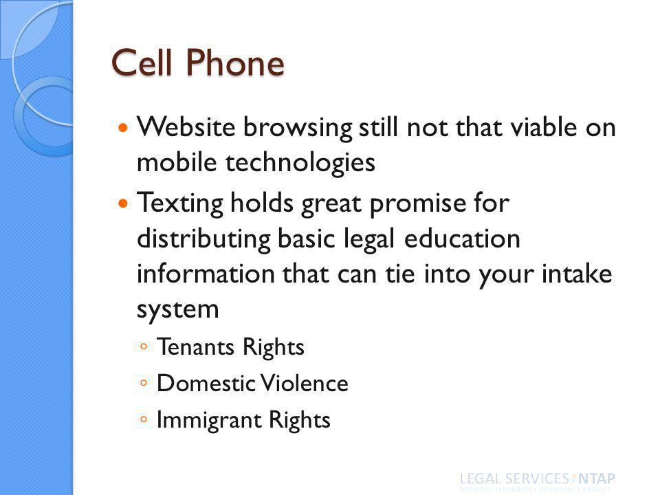 Cell Phone Website browsing still not that viable on mobile technologies Texting holds great promise for distributing basic legal education information that can tie into your intake system Tenants Rights Domestic Violence Immigrant Rights