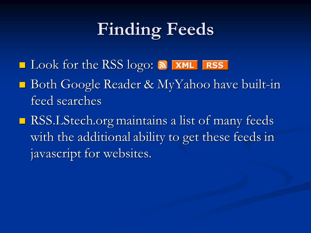 Finding Feeds Look for the RSS logo: Look for the RSS logo: Both Google Reader & MyYahoo have built-in feed searches Both Google Reader & MyYahoo have built-in feed searches RSS.LStech.org maintains a list of many feeds with the additional ability to get these feeds in javascript for websites.