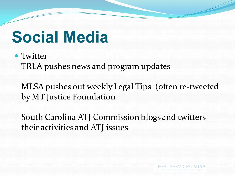 Social Media Twitter TRLA pushes news and program updates MLSA pushes out weekly Legal Tips (often re-tweeted by MT Justice Foundation South Carolina ATJ Commission blogs and twitters their activities and ATJ issues
