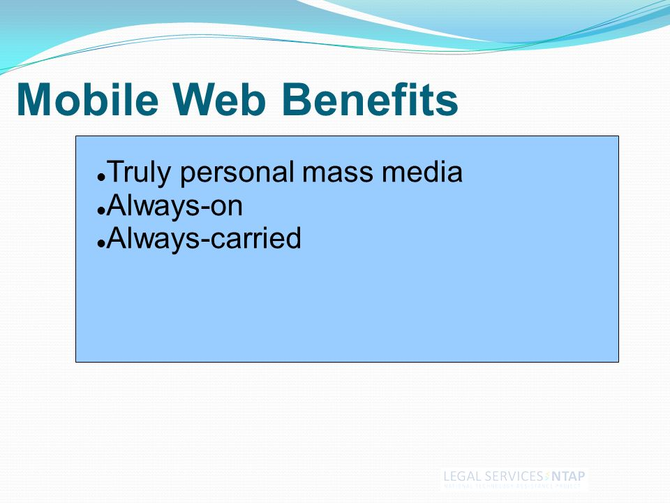 Mobile Web Benefits Truly personal mass media Always-on Always-carried