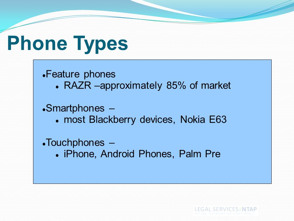 Phone Types Feature phones RAZR –approximately 85% of market Smartphones – most Blackberry devices, Nokia E63 Touchphones – iPhone, Android Phones, Palm Pre