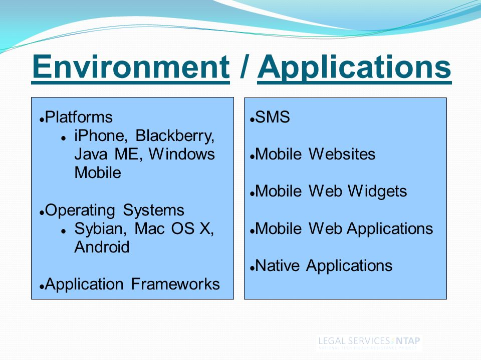 Environment / Applications Platforms iPhone, Blackberry, Java ME, Windows Mobile Operating Systems Sybian, Mac OS X, Android Application Frameworks SMS Mobile Websites Mobile Web Widgets Mobile Web Applications Native Applications