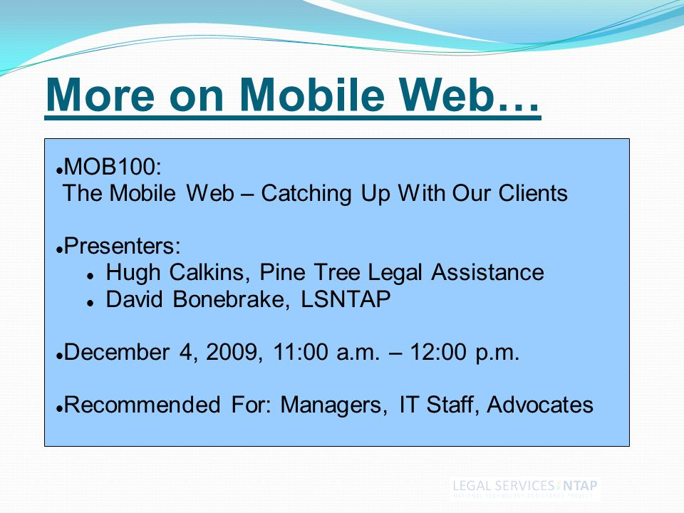 More on Mobile Web… MOB100: The Mobile Web – Catching Up With Our Clients Presenters: Hugh Calkins, Pine Tree Legal Assistance David Bonebrake, LSNTAP December 4, 2009, 11:00 a.m.