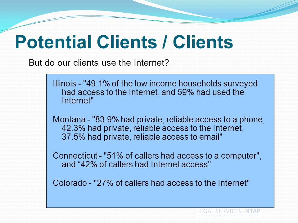 Potential Clients / Clients Illinois - 49.1% of the low income households surveyed had access to the Internet, and 59% had used the Internet Montana - 83.9% had private, reliable access to a phone, 42.3% had private, reliable access to the Internet, 37.5% had private, reliable access to email Connecticut - 51% of callers had access to a computer , and 42% of callers had Internet access Colorado - 27% of callers had access to the Internet But do our clients use the Internet