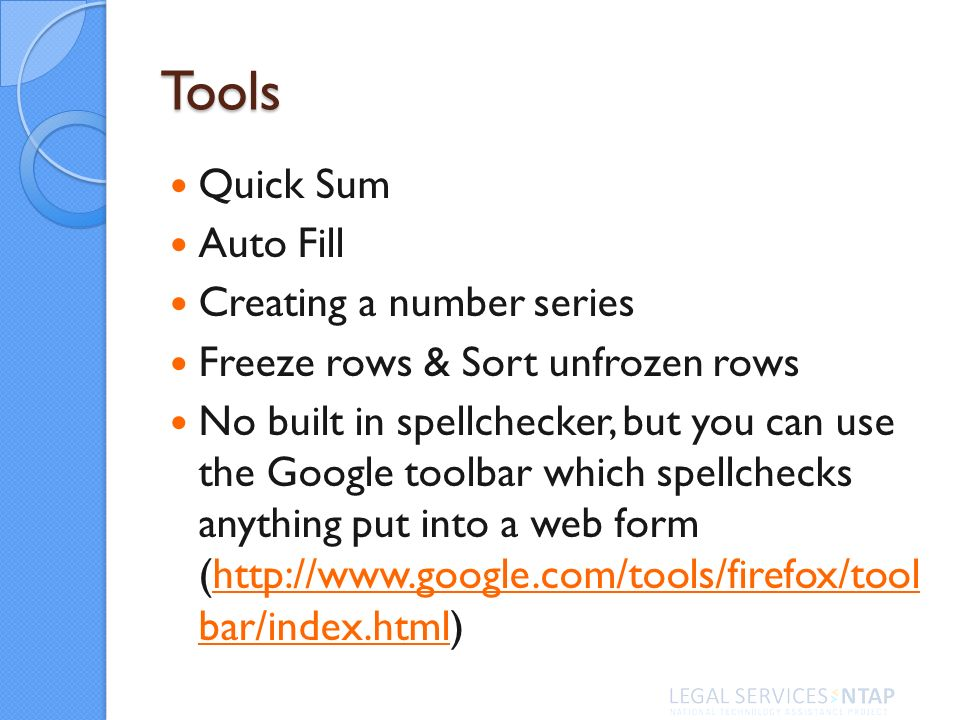 Tools Quick Sum Auto Fill Creating a number series Freeze rows & Sort unfrozen rows No built in spellchecker, but you can use the Google toolbar which spellchecks anything put into a web form (http://www.google.com/tools/firefox/tool bar/index.html)http://www.google.com/tools/firefox/tool bar/index.html
