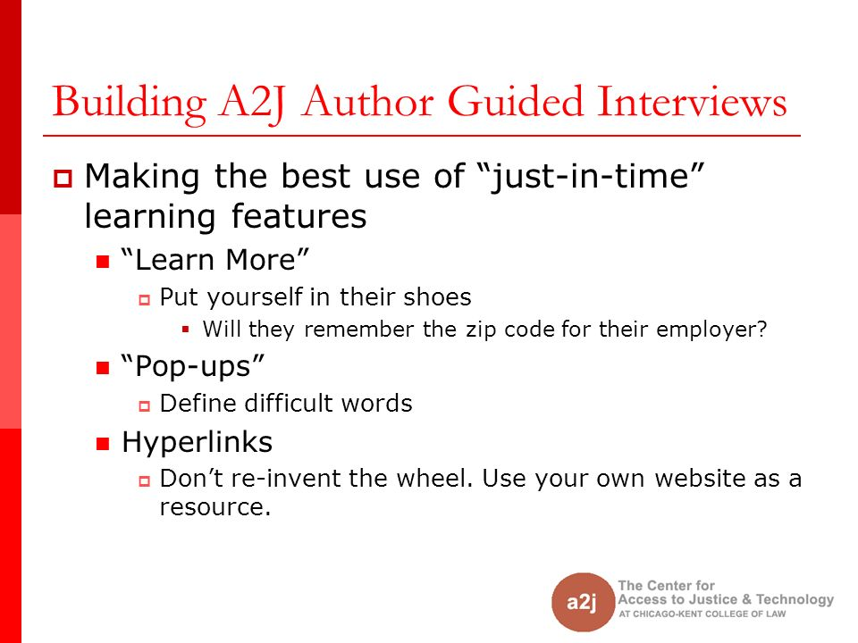 Building A2J Author Guided Interviews Making the best use of just-in-time learning features Learn More Put yourself in their shoes Will they remember the zip code for their employer.