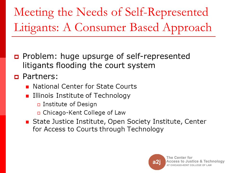 Meeting the Needs of Self-Represented Litigants: A Consumer Based Approach Problem: huge upsurge of self-represented litigants flooding the court system Partners: National Center for State Courts Illinois Institute of Technology Institute of Design Chicago-Kent College of Law State Justice Institute, Open Society Institute, Center for Access to Courts through Technology