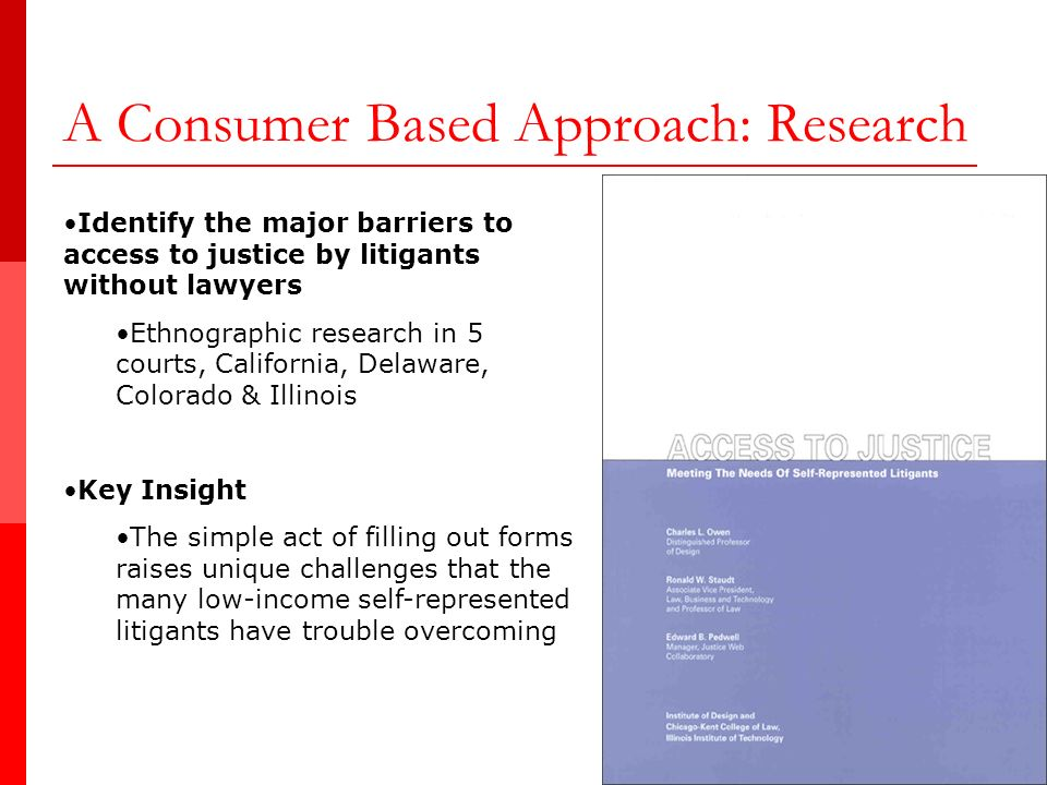 A Consumer Based Approach: Research Identify the major barriers to access to justice by litigants without lawyers Ethnographic research in 5 courts, California, Delaware, Colorado & Illinois Key Insight The simple act of filling out forms raises unique challenges that the many low-income self-represented litigants have trouble overcoming