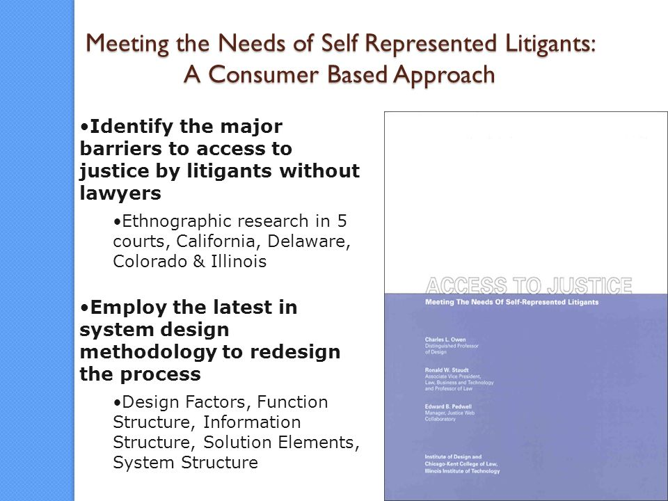 11 Meeting the Needs of Self Represented Litigants: A Consumer Based Approach Identify the major barriers to access to justice by litigants without lawyers Ethnographic research in 5 courts, California, Delaware, Colorado & Illinois Employ the latest in system design methodology to redesign the process Design Factors, Function Structure, Information Structure, Solution Elements, System Structure
