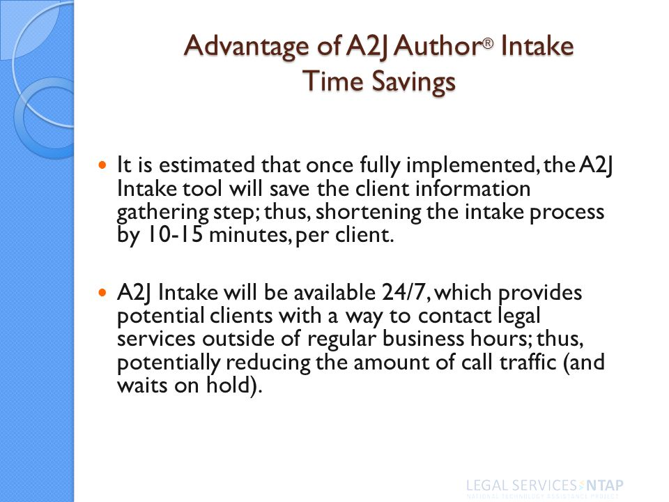 Advantage of A2J Author ® Intake Time Savings It is estimated that once fully implemented, the A2J Intake tool will save the client information gathering step; thus, shortening the intake process by 10-15 minutes, per client.