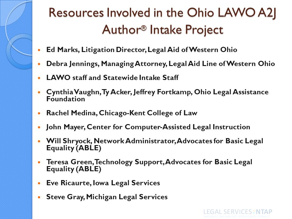 Resources Involved in the Ohio LAWO A2J Author ® Intake Project Ed Marks, Litigation Director, Legal Aid of Western Ohio Debra Jennings, Managing Attorney, Legal Aid Line of Western Ohio LAWO staff and Statewide Intake Staff Cynthia Vaughn, Ty Acker, Jeffrey Fortkamp, Ohio Legal Assistance Foundation Rachel Medina, Chicago-Kent College of Law John Mayer, Center for Computer-Assisted Legal Instruction Will Shryock, Network Administrator, Advocates for Basic Legal Equality (ABLE) Teresa Green, Technology Support, Advocates for Basic Legal Equality (ABLE) Eve Ricaurte, Iowa Legal Services Steve Gray, Michigan Legal Services