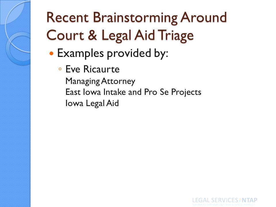 Recent Brainstorming Around Court & Legal Aid Triage Examples provided by: Eve Ricaurte Managing Attorney East Iowa Intake and Pro Se Projects Iowa Legal Aid
