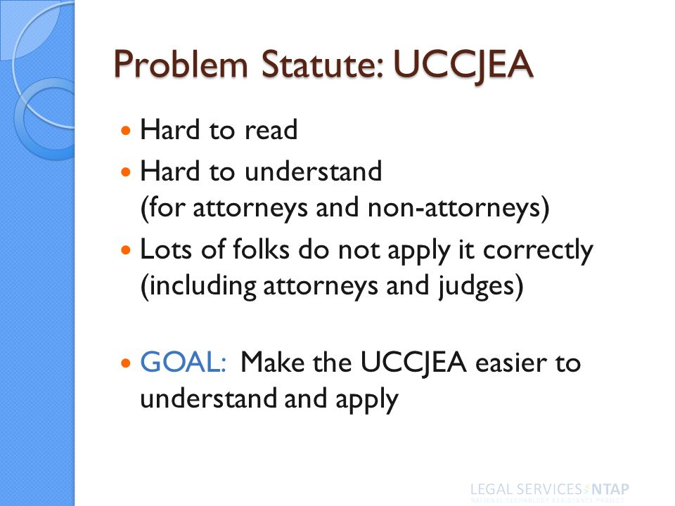 Problem Statute: UCCJEA Hard to read Hard to understand (for attorneys and non-attorneys) Lots of folks do not apply it correctly (including attorneys and judges) GOAL: Make the UCCJEA easier to understand and apply