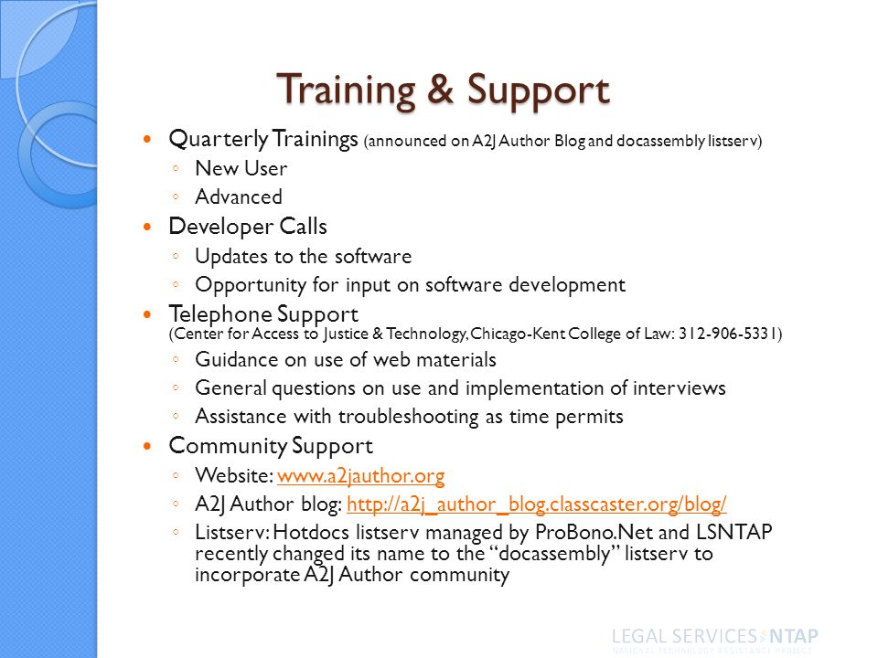 Training & Support Quarterly Trainings (announced on A2J Author Blog and docassembly listserv) New User Advanced Developer Calls Updates to the software Opportunity for input on software development Telephone Support (Center for Access to Justice & Technology, Chicago-Kent College of Law: 312-906-5331) Guidance on use of web materials General questions on use and implementation of interviews Assistance with troubleshooting as time permits Community Support Website: www.a2jauthor.orgwww.a2jauthor.org A2J Author blog: http://a2j_author_blog.classcaster.org/blog/http://a2j_author_blog.classcaster.org/blog/ Listserv: Hotdocs listserv managed by ProBono.Net and LSNTAP recently changed its name to the docassembly listserv to incorporate A2J Author community