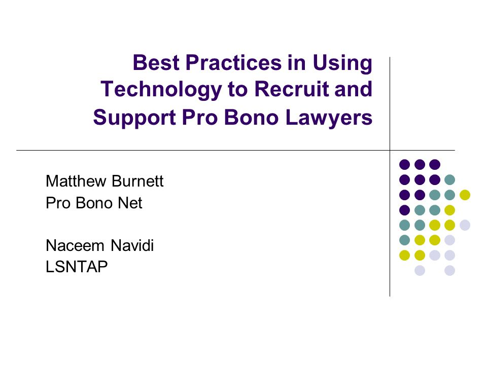 Best Practices in Using Technology to Recruit and Support Pro Bono Lawyers Matthew Burnett Pro Bono Net Naceem Navidi LSNTAP