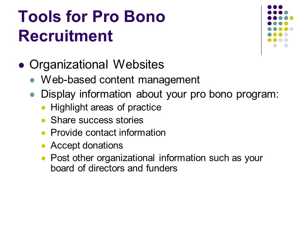 Tools for Pro Bono Recruitment Organizational Websites Web-based content management Display information about your pro bono program: Highlight areas of practice Share success stories Provide contact information Accept donations Post other organizational information such as your board of directors and funders