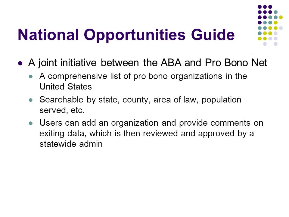 National Opportunities Guide A joint initiative between the ABA and Pro Bono Net A comprehensive list of pro bono organizations in the United States Searchable by state, county, area of law, population served, etc.