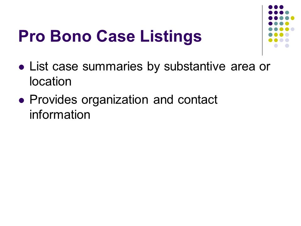 Pro Bono Case Listings List case summaries by substantive area or location Provides organization and contact information