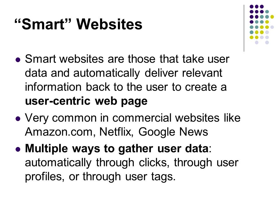 Smart Websites Smart websites are those that take user data and automatically deliver relevant information back to the user to create a user-centric web page Very common in commercial websites like Amazon.com, Netflix, Google News Multiple ways to gather user data: automatically through clicks, through user profiles, or through user tags.