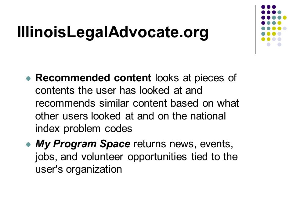 IllinoisLegalAdvocate.org Recommended content looks at pieces of contents the user has looked at and recommends similar content based on what other users looked at and on the national index problem codes My Program Space returns news, events, jobs, and volunteer opportunities tied to the user s organization