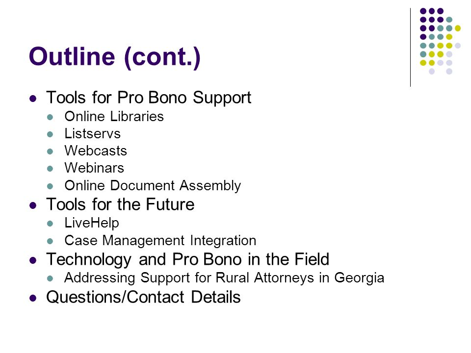 Outline (cont.) Tools for Pro Bono Support Online Libraries Listservs Webcasts Webinars Online Document Assembly Tools for the Future LiveHelp Case Management Integration Technology and Pro Bono in the Field Addressing Support for Rural Attorneys in Georgia Questions/Contact Details