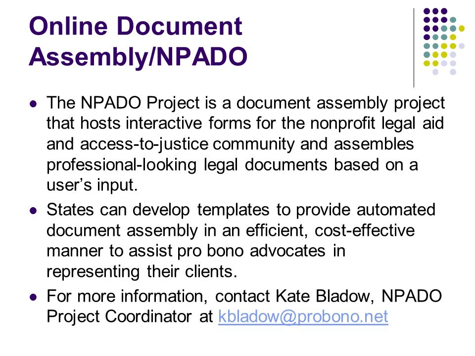 Online Document Assembly/NPADO The NPADO Project is a document assembly project that hosts interactive forms for the nonprofit legal aid and access-to-justice community and assembles professional-looking legal documents based on a users input.