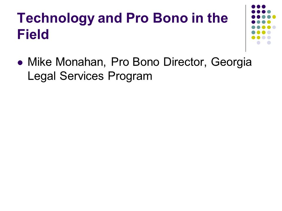 Technology and Pro Bono in the Field Mike Monahan, Pro Bono Director, Georgia Legal Services Program