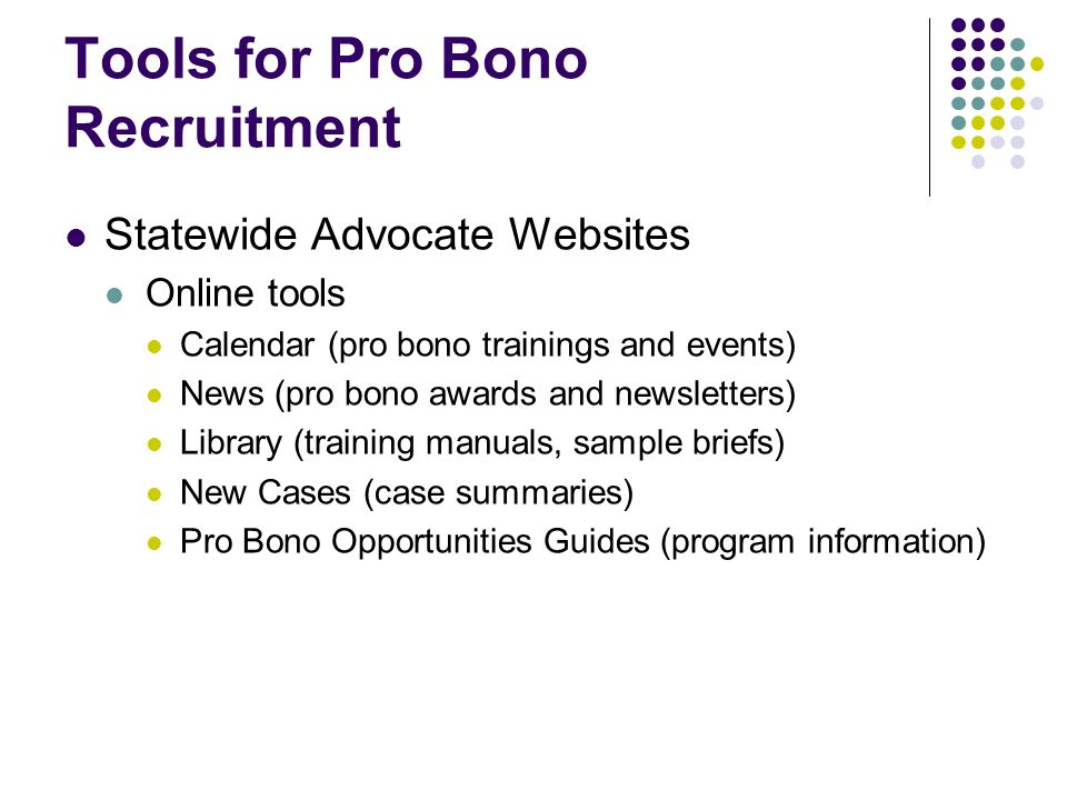 Tools for Pro Bono Recruitment Statewide Advocate Websites Online tools Calendar (pro bono trainings and events) News (pro bono awards and newsletters) Library (training manuals, sample briefs) New Cases (case summaries) Pro Bono Opportunities Guides (program information)