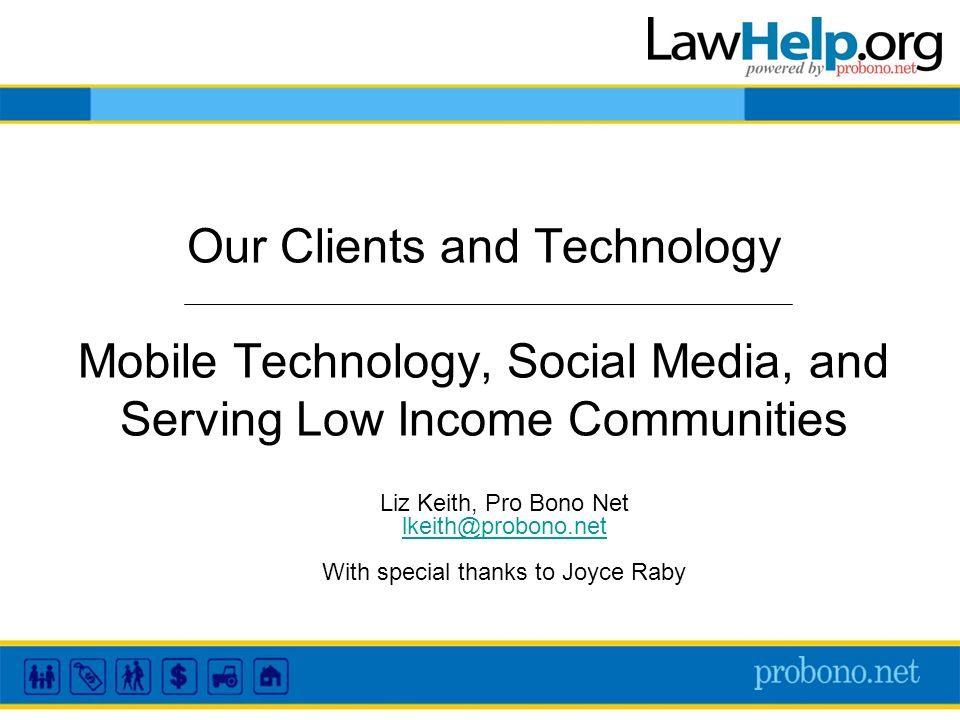 Our Clients and Technology Mobile Technology, Social Media, and Serving Low Income Communities Liz Keith, Pro Bono Net lkeith@probono.net With special thanks to Joyce Raby