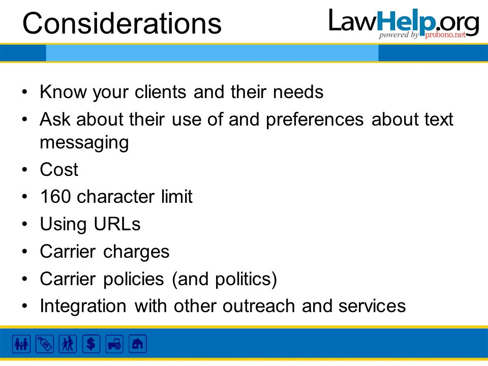 Considerations Know your clients and their needs Ask about their use of and preferences about text messaging Cost 160 character limit Using URLs Carrier charges Carrier policies (and politics) Integration with other outreach and services