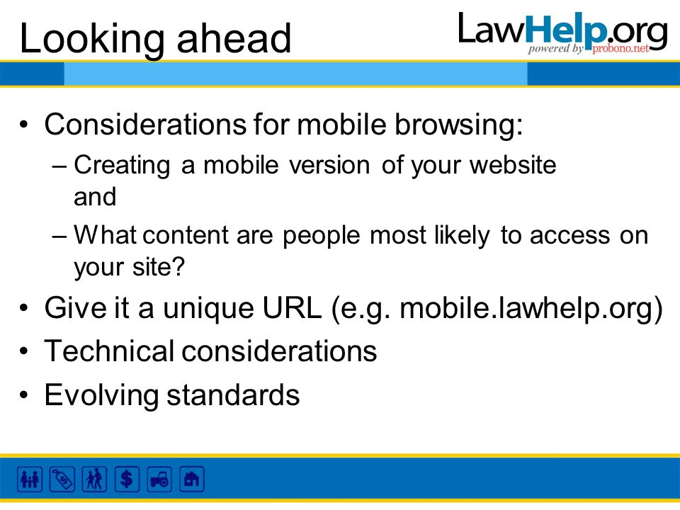 Looking ahead Considerations for mobile browsing: –Creating a mobile version of your website and –What content are people most likely to access on your site.