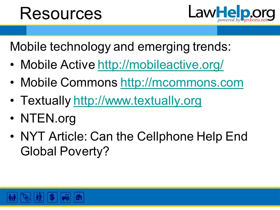 Resources Mobile technology and emerging trends: Mobile Active http://mobileactive.org/http://mobileactive.org/ Mobile Commons http://mcommons.comhttp://mcommons.com Textually http://www.textually.orghttp://www.textually.org NTEN.org NYT Article: Can the Cellphone Help End Global Poverty