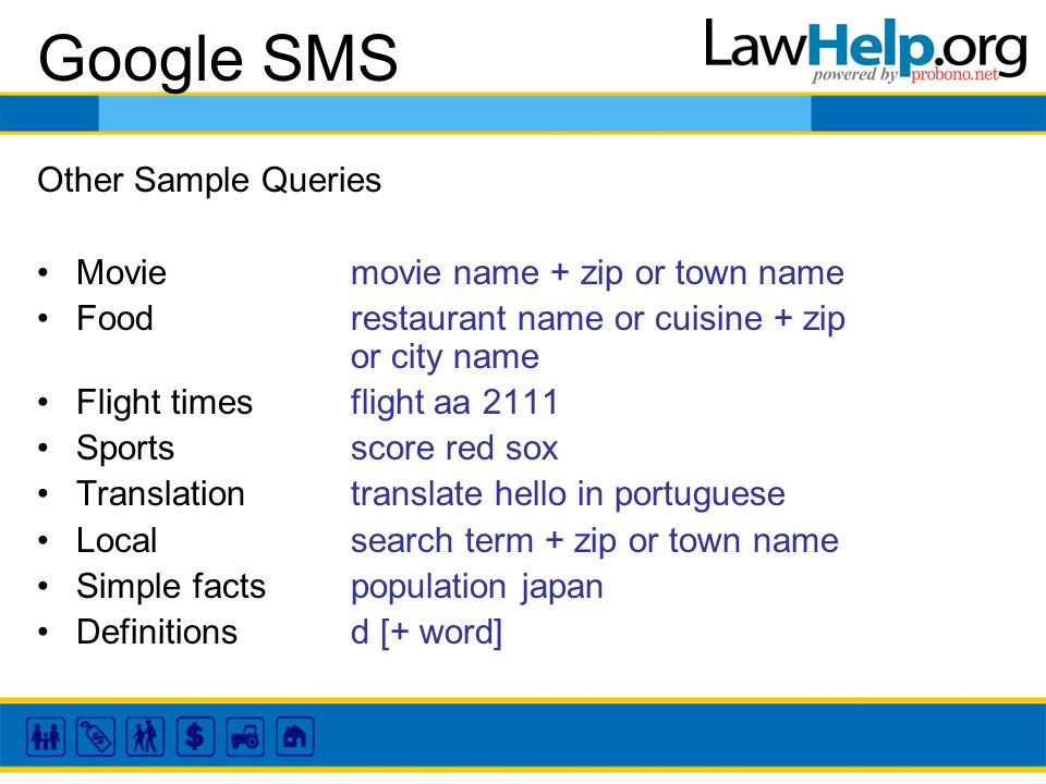 Google SMS Other Sample Queries Movie movie name + zip or town name Food restaurant name or cuisine + zip or city name Flight times flight aa 2111 Sports score red sox Translation translate hello in portuguese Local search term + zip or town name Simple facts population japan Definitionsd [+ word]