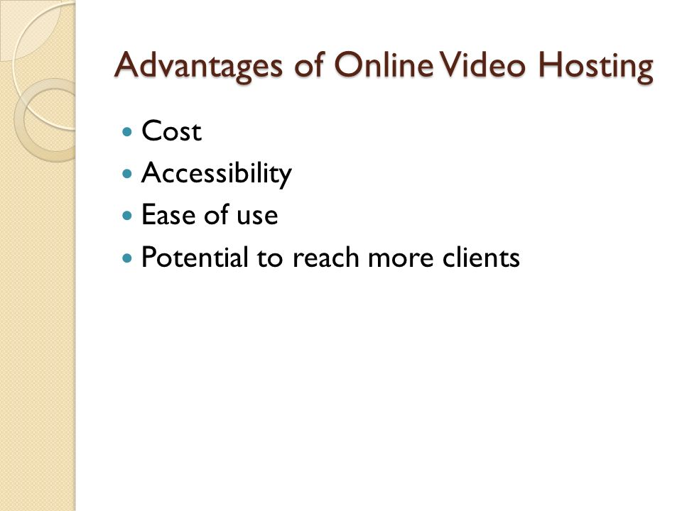 Advantages of Online Video Hosting Cost Accessibility Ease of use Potential to reach more clients