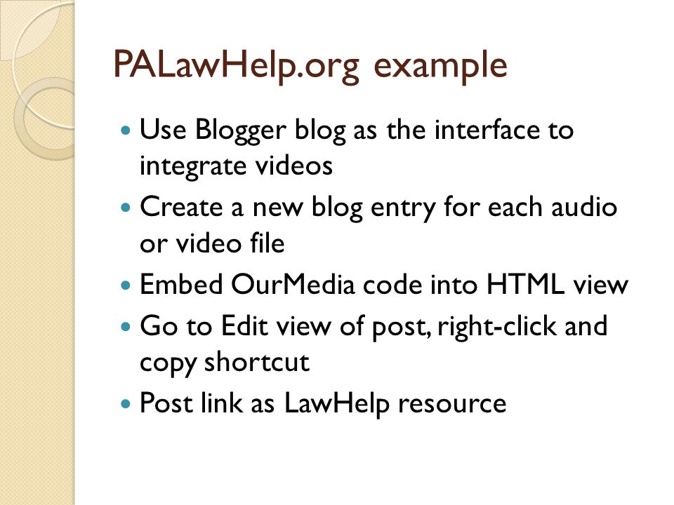 PALawHelp.org example Use Blogger blog as the interface to integrate videos Create a new blog entry for each audio or video file Embed OurMedia code into HTML view Go to Edit view of post, right-click and copy shortcut Post link as LawHelp resource