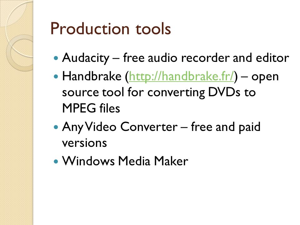 Production tools Audacity – free audio recorder and editor Handbrake (http://handbrake.fr/) – open source tool for converting DVDs to MPEG fileshttp://handbrake.fr/ Any Video Converter – free and paid versions Windows Media Maker
