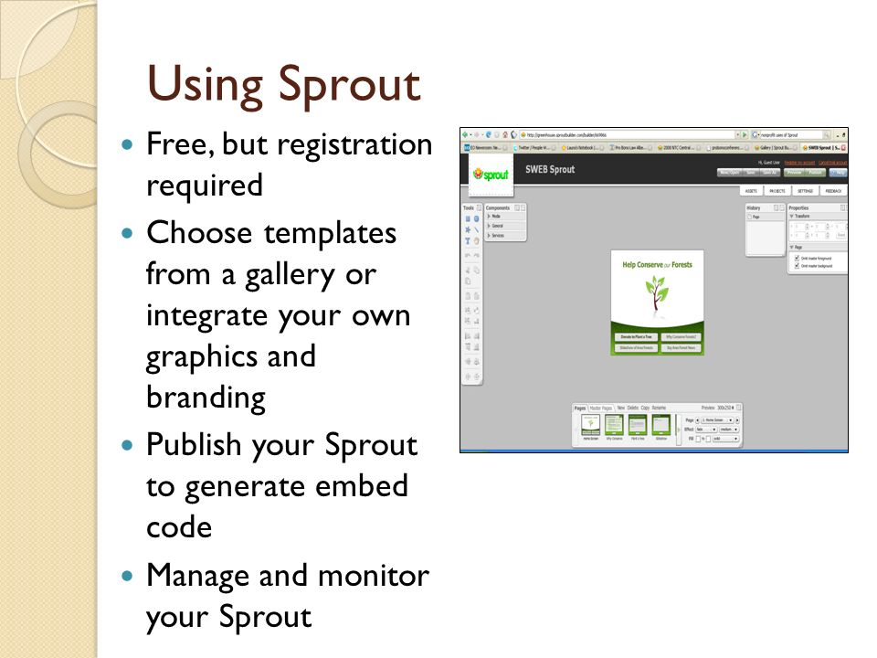 Using Sprout Free, but registration required Choose templates from a gallery or integrate your own graphics and branding Publish your Sprout to generate embed code Manage and monitor your Sprout