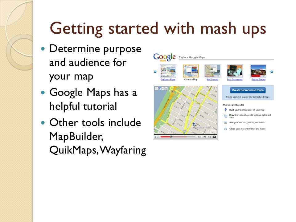 Getting started with mash ups Determine purpose and audience for your map Google Maps has a helpful tutorial Other tools include MapBuilder, QuikMaps, Wayfaring