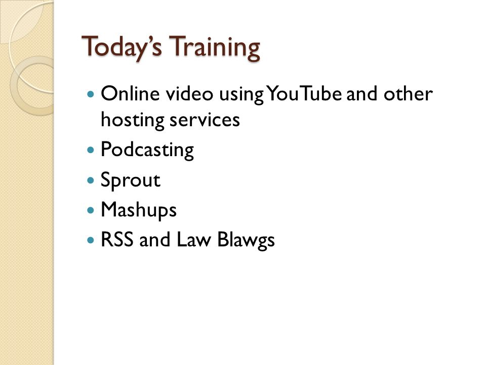 Todays Training Online video using YouTube and other hosting services Podcasting Sprout Mashups RSS and Law Blawgs