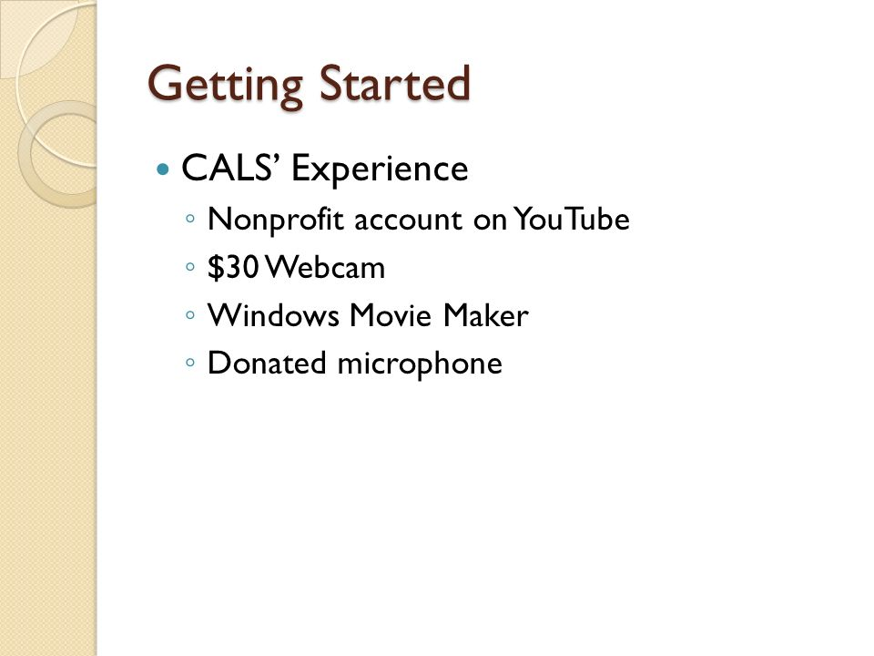 Getting Started CALS Experience Nonprofit account on YouTube $30 Webcam Windows Movie Maker Donated microphone