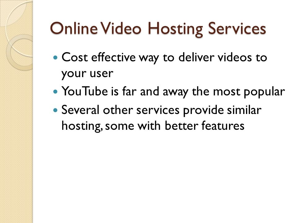 Online Video Hosting Services Cost effective way to deliver videos to your user YouTube is far and away the most popular Several other services provide similar hosting, some with better features