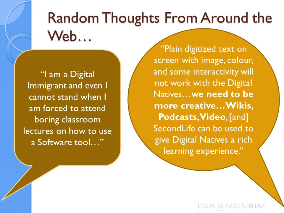 Random Thoughts From Around the Web… I am a Digital Immigrant and even I cannot stand when I am forced to attend boring classroom lectures on how to use a Software tool… Plain digitized text on screen with image, colour, and some interactivity will not work with the Digital Natives…we need to be more creative…Wikis, Podcasts, Video, [and] SecondLife can be used to give Digital Natives a rich learning experience.