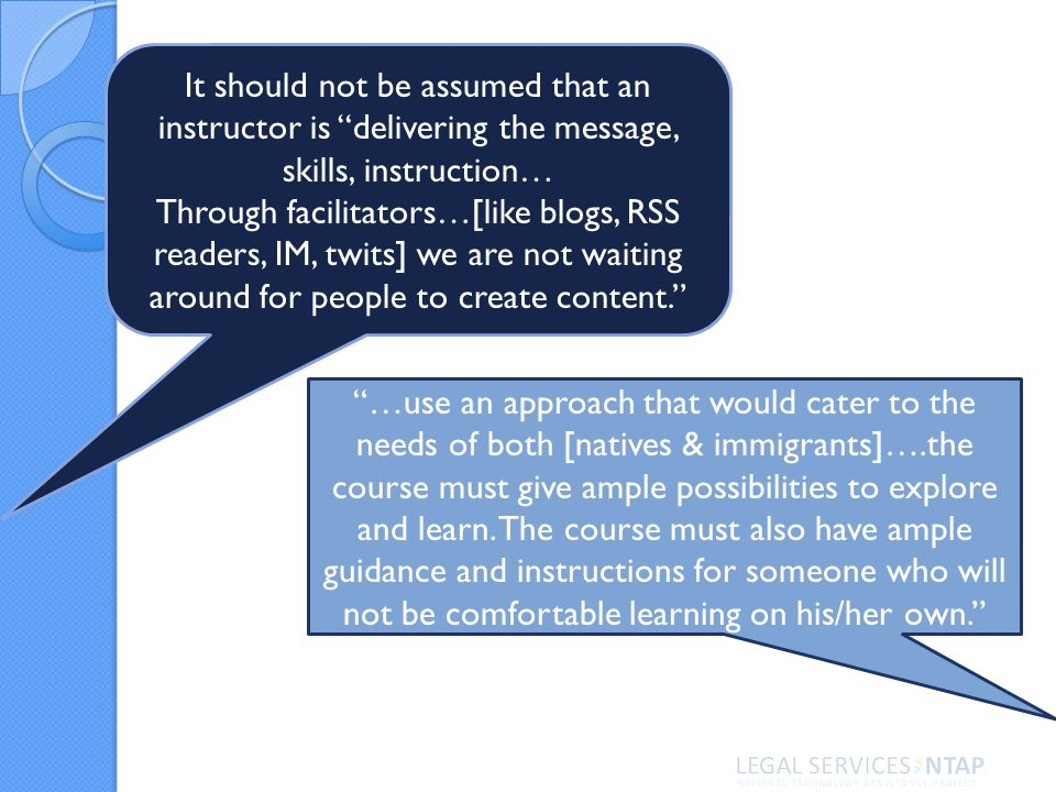 It should not be assumed that an instructor is delivering the message, skills, instruction… Through facilitators…[like blogs, RSS readers, IM, twits] we are not waiting around for people to create content.