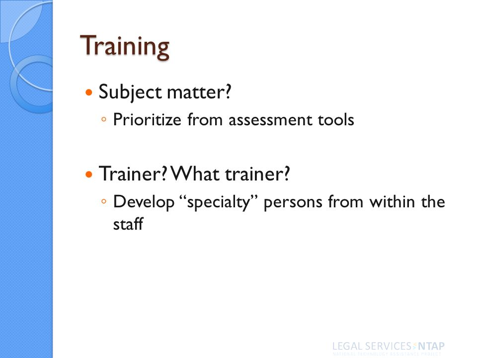 Training Subject matter. Prioritize from assessment tools Trainer.