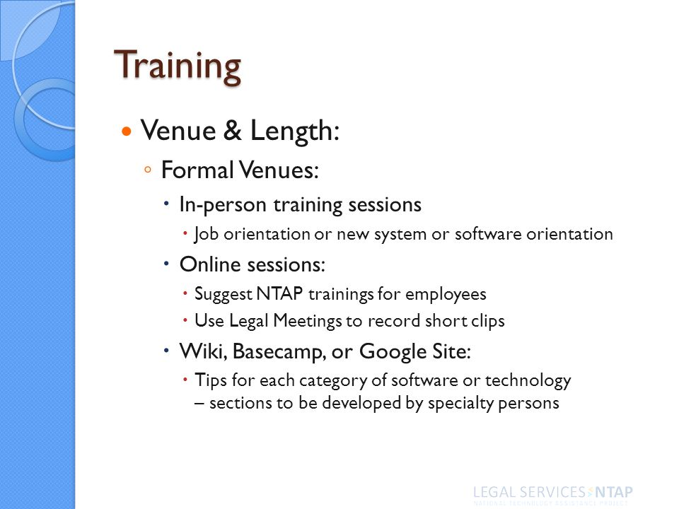 Training Venue & Length: Formal Venues: In-person training sessions Job orientation or new system or software orientation Online sessions: Suggest NTAP trainings for employees Use Legal Meetings to record short clips Wiki, Basecamp, or Google Site: Tips for each category of software or technology – sections to be developed by specialty persons
