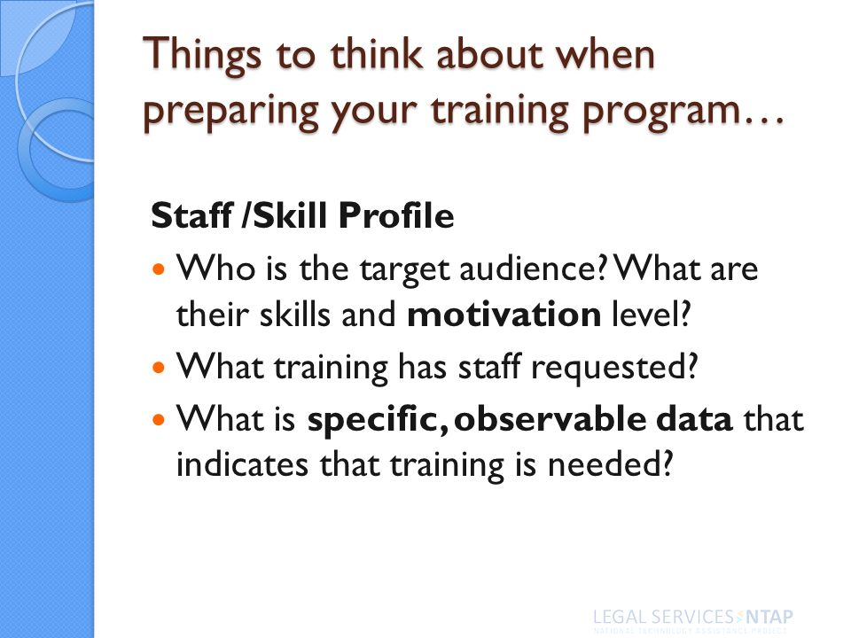 Things to think about when preparing your training program… Staff /Skill Profile Who is the target audience.
