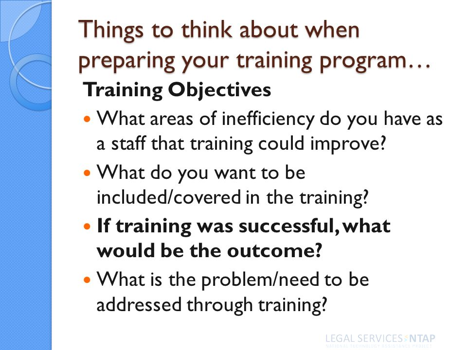 Things to think about when preparing your training program… Training Objectives What areas of inefficiency do you have as a staff that training could improve.